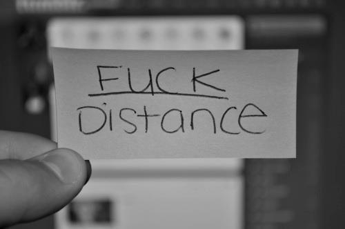 Fuck la distance c'est à toi que je pense <3