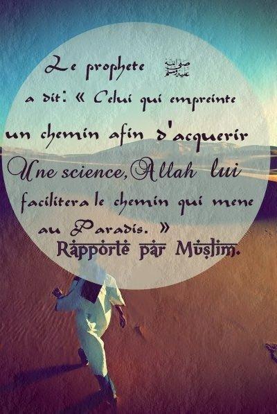 Le proph�te salla Allah alayhi wa salam a dit  � Celui qui empreinte un chemin afin d'acqu�rir une science, All�h lui facilitera le chemin qui m�ne au Paradis. �  Rapport� par Muslim.