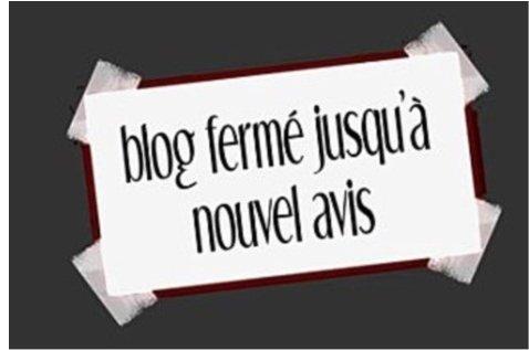 blog  fermé jusqu'à nouvel avis ,