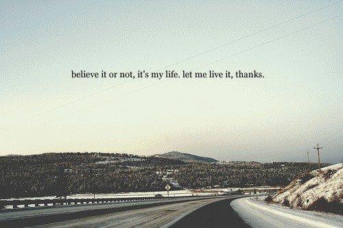 """""""croyez-le ou non, c'est ma vie, laissez moi vivre,merci."""""""