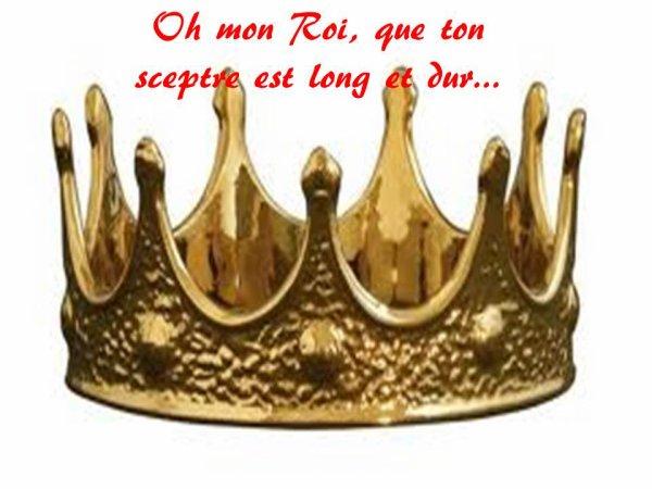 Oh mon Roi, que ton sceptre est long et dur...
