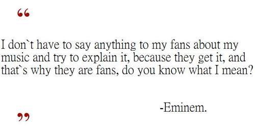 Je n'ai pas besoin de dire quelque chose à mes fans sur ma musique et essayer de l'expliquer parce qu'ils comprennent, et c'est pourquoi ils sont fans, tu vois ce que je veux dire ?
