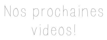 Nos prochaines vidéos!