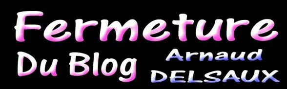Fermeture du Blog Officiel d'Arnaud DELSAUX