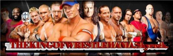 THE KING OF WRESTLEMANIA TOUT LES INFOS DE LA WWE ET DES VIDEOS,MONTAGES,BIOGRAPHIES DE LA WWE