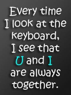 U and I always together (how was your keyboard ?)