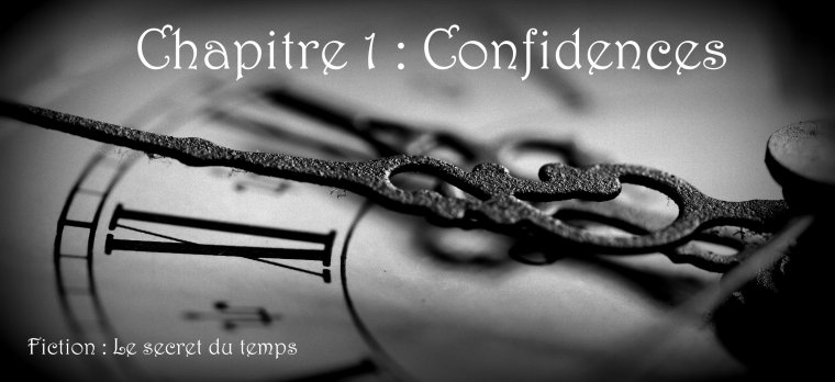 Chapitre 1 : Confidences (Fiction : Le secret du temps)