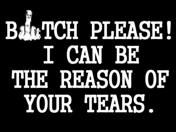 B*TCH PLEASE! I can be the reason of your tears.