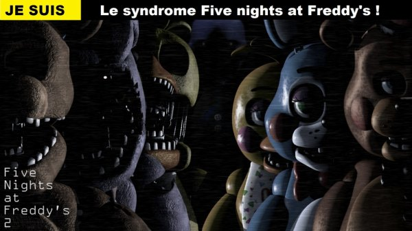 Je suis le syndrome FIVE NIGHTS AT FREDDY'S !