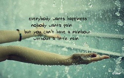 everybody wants hapiness and nobody wants rain but u can't have a rainboW without littel e rain