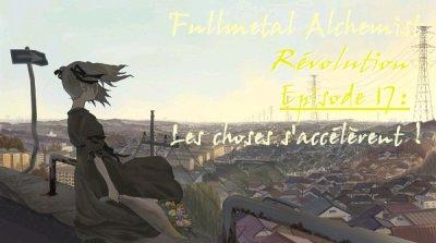 Fullmetal Alchemist Révolution épisode 17: Les choses s'accélèrent !