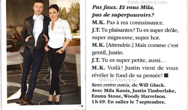 . Scan magazine : Une fois de plus,un article sur Mila est apparut dans le magazine féminin Be. .  Cette fois,il s'agit non pas d'une comparaison entre la belle Ukrainienne et une autre actrice mais d'une intreview d'elle et de Justin pour la promotion de Sexe entre Amis (en salle le 7septembre prochain).  Et une fois de plus,j'ai jugé bon de vous faire partager cet article agréable à lire. NB: cet article a été scanné par mes soins,si tu le prends,crédite moi ainsi que le magazine.  .