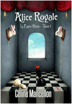 Alice Royale. Tome 1: le Lapin Blanc - Céline Mancellon