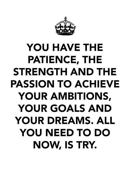 Tu as la patience, la force et la volonté d'accomplir tes ambitions, tes objectifs et tes rêves. Tout ce que tu dois faire maintenant : c'est essayer.