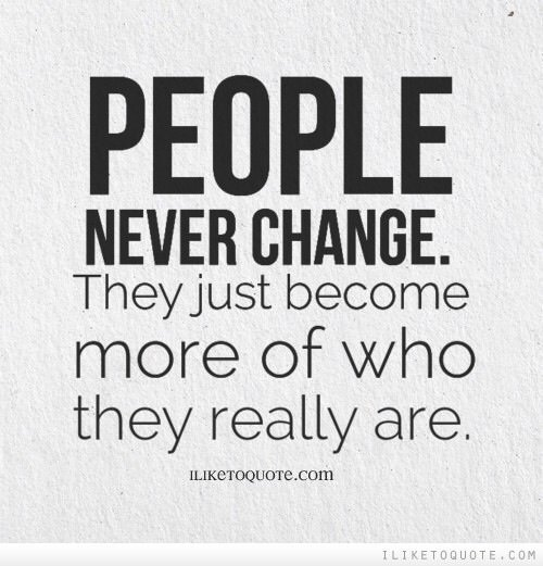 Les gens ne changent pas. Ils deviennent juste un peu plus ce qu'ils sont réellement.