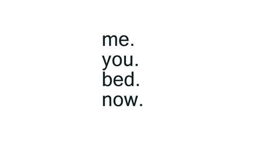 Me . You . Bed . Now . ♥