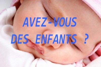 AVEZ VOUS DES ENFANTS ?