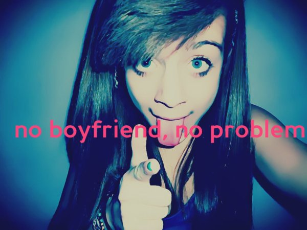 NO BOYFRIEND , NO PROBLEM <3