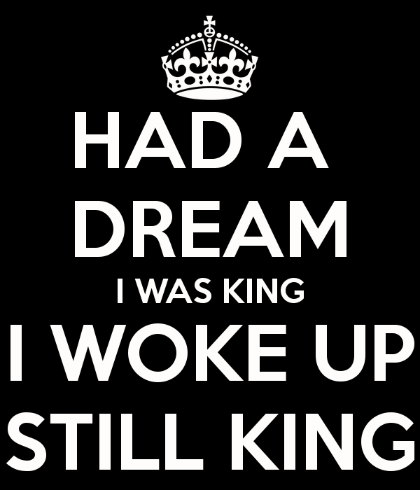 I Had A Dream I Was King , I Woke Up Still ۩ King ۩