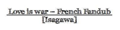 Love is War - french fandub 【Isagawa】  (2012)