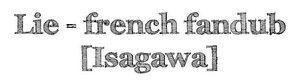 Lie ~ french fandub 【Isagawa】 (+mini-analyse)