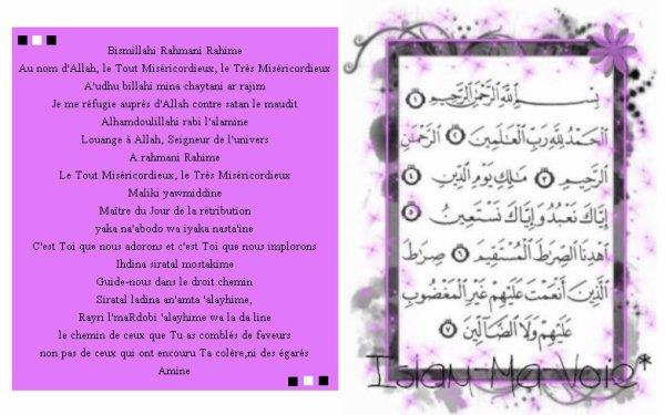 Bismillahi Rahmani Rahime [ بسم الله الرحمن الرحيم ] . La sourate Al Fatiha[ Le prologue ou l'ouverture ] C'est la sourate qui nous met en contact direct avec Allah Elle est à réciter dans chaque rakaa' de chaque prière La clé du paradis  .