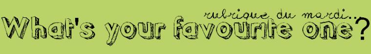 Rubrique du Mardi (9) : What's Your Favourite One?