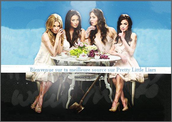 Bienvenue sur mon blog source sur Pretty Little Liars ! ♥