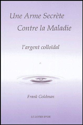 Une arme secrète contre la maladie : l'argent colloïdal  ( livre en rupture définitive pouvant etre telecharger par fichier pdf )