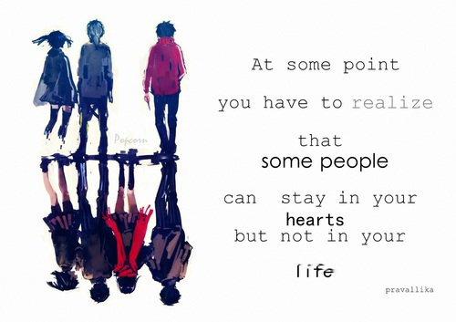 """""""A un moment donné vous avez à réaliser que certaines personnes peuvent rester dans votre coeur, mais pas dans votre vie."""""""