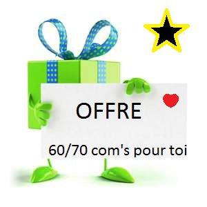 OFFRE !!! 60 ou 70 com's pour toi !!!