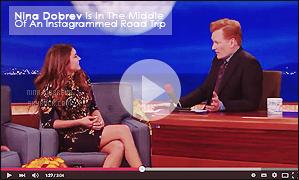 • Apparition télévisée - 11/05/2015 : La resplendissante Nina Dobrev était invitée au très célèbre Conan Show. Nina est une habituée de cette émission diffusée sur TBS, avec au programme une série de questions ainsi que des défis amusants !