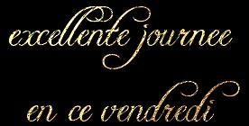 EXELLENTE  JOURNEE  DE  VENDREDI  MES  AMIS  (E)