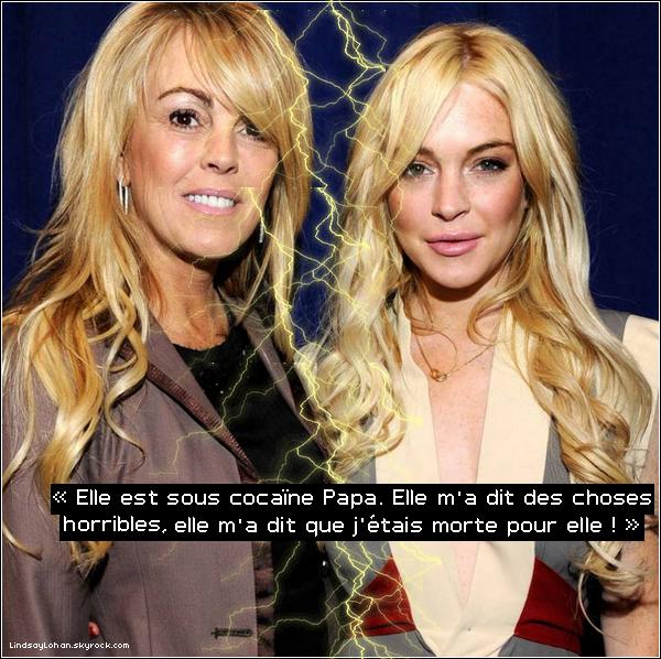 88  « Pour ma mère, je suis morte »  88 Une grosse dispute a éclaté entre Dina Lohan et sa fille, Lindsay, provoquant la terreur chez l'actrice. Selon TMZ, Lindsay Lohan a téléphoné en panique totale à son père après une dispute avec sa mère. La jeune femme, qui discutait avec sa maman dans une limousine vers quatre heures du matin après une soirée à New York, a abordé un sujet qui fâche: l'argent. LiLo a demandé à sa mère de lui rembourser les 40.000 dollars qu'elle lui avait prêtés, et le ton est rapidement monté. Suite à cette dispute, l'actrice a appelé son père au secours, affirmant que sa mère devenait violente. «Papa, elle a pris de la cocaïne, elle dit des trucs dégoûtants sur moi... Elle me considère comme morte. C'est comme si elle était le diable en personne maintenant», a déclaré LiLo au téléphone. La police a dû séparer les deux femmes, qui en sont venues aux mains. Lindsay Lohan est sortie de cette bagarre avec une blessure à la jambe, affirme TMZ00000am,+ Découvrez en-dessous le départ de Lilo qui a passé la nuit chez sa mère.    88