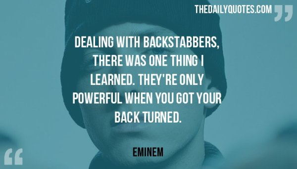 Dealing With Backstabbers Dealing with backstabbers, there was one thing I learned. They're only powerful when you got your back turned. – Eminem