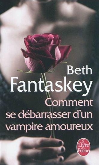 Comment se débarasser d'un vampire amoureux - Beth Fantaskey