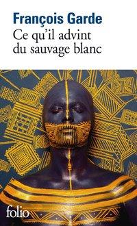 Ce qu'il advint du sauvage blanc - François Garde