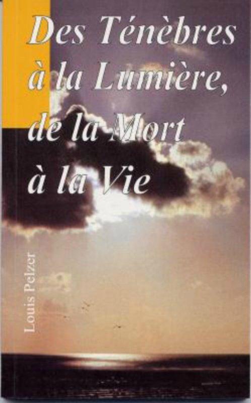 """""""Des ténèbres à la Lumière, de la mort à la vie """" de Louis PELZER"""