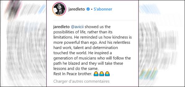 """.  Jared Leto rend hommage au DJ Avicii décédé le 20 Avril 2018 sur instagram . Jared a écrit sur son instagram """"Il nous a montré les possibilités de vie, plutôt que ses limitations. Il nous a rappelé comment la bonté est plus puissante que l'ego. Et son travail acharné implacable, son talent et sa détermination ont touché le monde. Il a inspiré une génération de musiciens qui suivront le chemin . Repose en paix"""". Récemment il a été annoncé que Avicii s'est suicidé """"."""