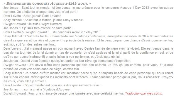 *Comme l'an dernier, Demi participe à l'opération Acuvue 1-Day Contest.  ______Elle sera le mentor d'un des gagnants du concours et l'aidera à réaliser son rêve.         *