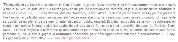 * Demi Lovato rejoint la campagne Acuvue - 1DAY, aux côtés de Shay, Danielle & Keke.  * En effet, Demi s'est proposée pour être mentor d'un des gagnants du concours Acuvue 1-DAY, comme elle l'avait déjà fait en 2012 et 2013. Shay Mitchell, déjà partenaire du projet l'an dernier, et Demi, accueillent deux nouvelles recrues : Danielle Bradbery & Keke Palmer. (articles associés # #.)  *