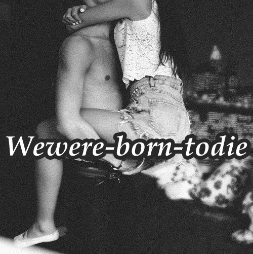 Wewere-born-todie. __.__ Amour. || Article Un.