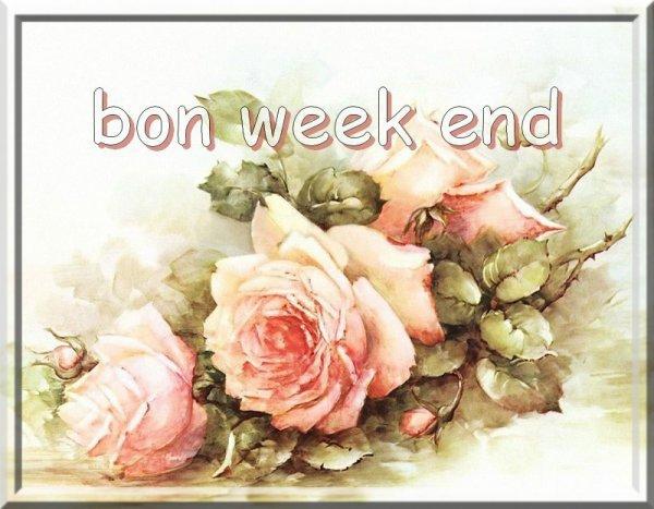 A VOUS TOUS,ET TOUTES,BON WEEK-END !!!!!