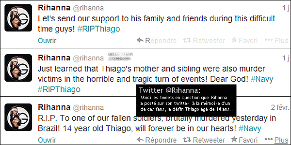 _  -------------SUITE A UNE TERRIBLE TRAGÉDIE RIHANNA PARLE A PROPOS DU DÉCÈS D'UN DE SES FANS...-------------  _       ▬▬▬  Un hommage pour notre petit Navy Thiago... Thiago, un fan brésilien de Rihanna, et sa famille, ont été assassinés. Thiago, surnommé Thiago Fenty, était un membre actif de la Rihanna Navy brésilienne âgé de seulement 14 ans. La nouvelle s'est rapidement répandue jusqu'à ce que Rihanna en personne y réagisse. La chanteuse a remplacé la photo de son header sur son compte Twitter par une photo de Thiago, et a publié plusieurs messages de condoléances « R.I.P à un de nos soldats perdus, brutalement assassiné hier au Brésil! Le petit Thiago de 14 ans restera à jamais dans nos coeurs! #Navy » puis un autre tweet « Je viens d'apprendre que la mère et la soeur de Thiago étaient aussi des victimes de l'horrible et tragique évènement! Mon Dieu! #Navy #RIPThiago » ainsi qu'un dernier.. « Transmettons tout notre soutien à sa famille et ses amis durant cette épreuve difficile! #RIPThiago ». De ces trois derniers  tweets. _      ▬▬▬  Côté instagram...  Rihanna a également posté deux photos sur instagram des proche de Thiago ainsi des produits dérivés de Rihanna qu'il gardé soigneusement.  Le père de Thiago en personne s'est affiché avec le tee-shirt favori de son fils pour accompagner son message de remerciements pour Rihanna.  _  _  -------------R-F SOUHAITE TOUTES SES CONDOLÉANCES AUX PROCHES DE THIAGO AINSI QU'A SA FAMILLE.-------------     -