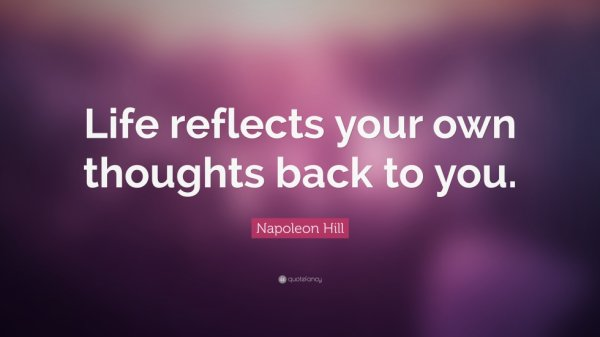 Life reflects your own thoughts back to you.