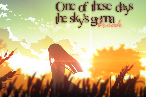 One of these days the sky's gonna break