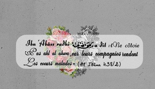 Ibn 'Abâss radhi ALlâhu 'anhu a dit:« Ne côtoie pas Ahl Al Ahwa, car leurs compagnies rendent les c½urs malades » (Al Ibâna 438/2)