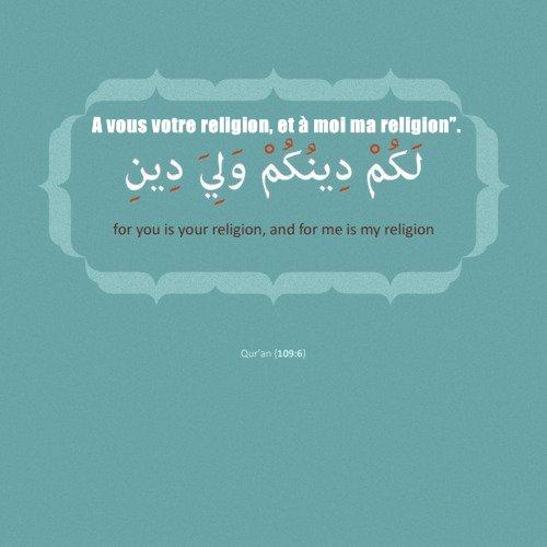 "A vous votre religion, et à moi ma religion"".لَكُمْ دِينُكُمْ وَلِيَ دِينِ"