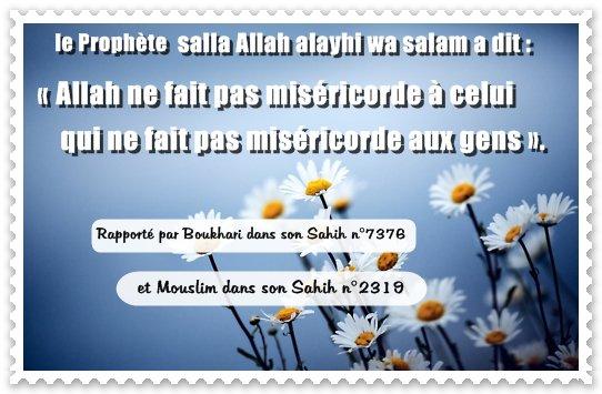 D'après Jarir ibn Abdillah (qu'Allah les agrée), le Prophète (que la prière d'Allah et son salut soient sur lui) a dit: « Allah ne fait pas miséricorde à celui qui ne fait pas miséricorde aux gens ». (Rapporté par Boukhari dans son Sahih n°7376 et Mouslim dans son Sahih n°2319)