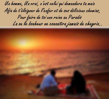 Un homme, Un vrai, c'est celui qui demandera ta main Afin de t'éloigner de l'enfer et de ses délicieux chemins, Pour faire de toi une reine au Paradis la ou le bonheur ne connaîtra jamais de chagrin... ♥